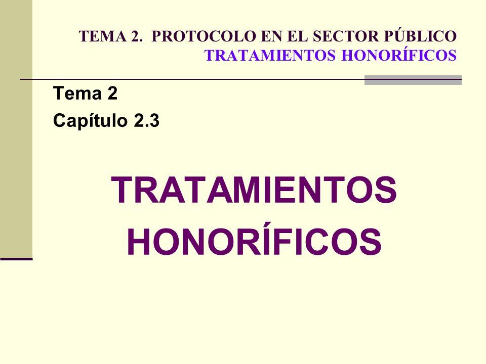 TEMA 2. PROTOCOLO EN EL SECTOR PÚBLICO TRATAMIENTOS HONORÍFICOS Tema 2 Capítulo 2.3 TRATAMIENTOS HONORÍFICOS