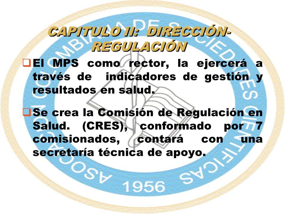 CAPITULO II: DIRECCIÓN- REGULACIÓN El MPS como rector, la ejercerá a través de indicadores de gestión y resultados en salud. Se crea la Comisión de Re