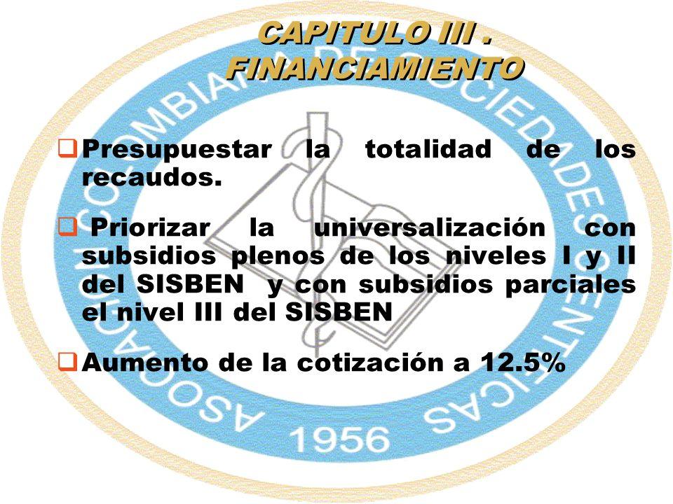 CAPITULO III. FINANCIAMIENTO Presupuestar la totalidad de los recaudos. Priorizar la universalización con subsidios plenos de los niveles I y II del S
