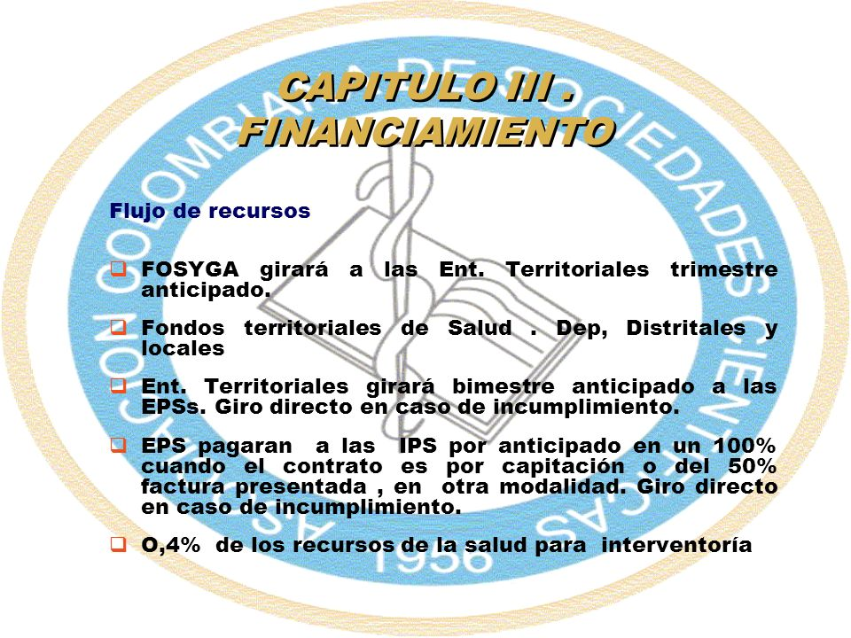 CAPITULO III. FINANCIAMIENTO Flujo de recursos FOSYGA girará a las Ent. Territoriales trimestre anticipado. Fondos territoriales de Salud. Dep, Distri