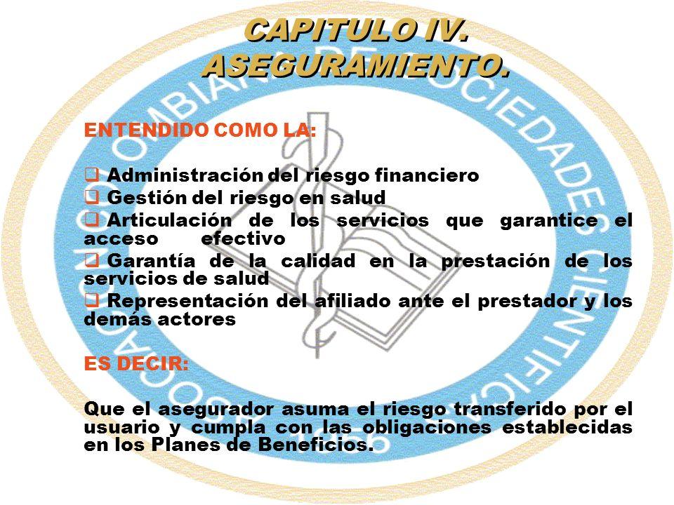CAPITULO IV. ASEGURAMIENTO. ENTENDIDO COMO LA: Administración del riesgo financiero Gestión del riesgo en salud Articulación de los servicios que gara