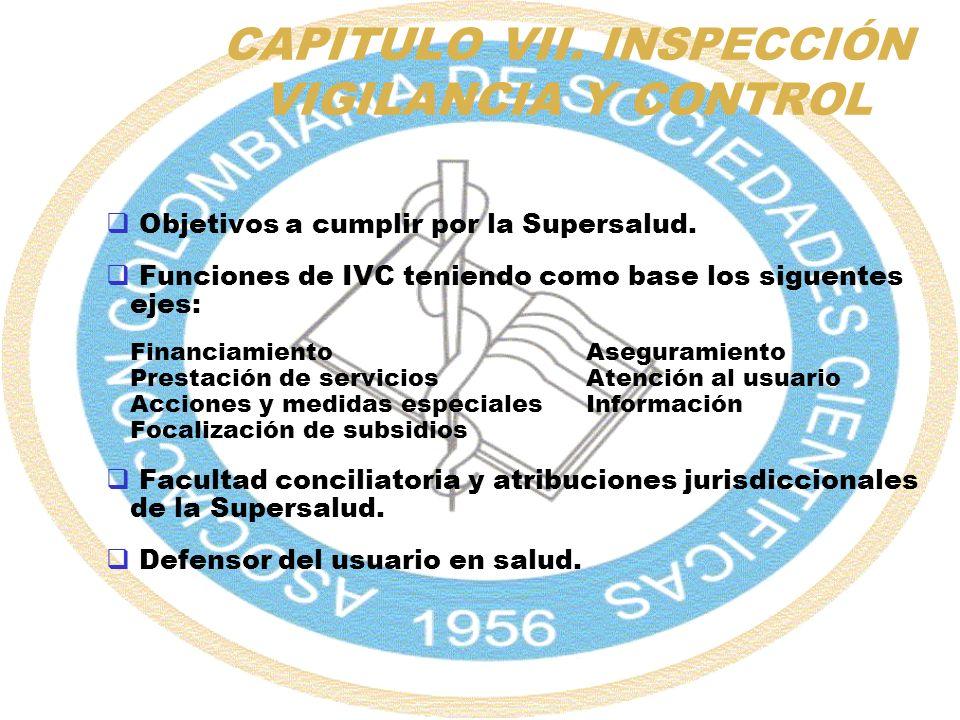 CAPITULO VII. INSPECCIÓN VIGILANCIA Y CONTROL Objetivos a cumplir por la Supersalud. Funciones de IVC teniendo como base los siguentes ejes: Financiam