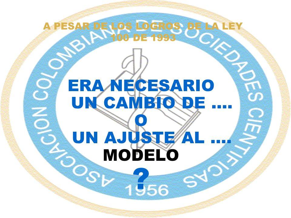 A PESAR DE LOS LOGROS DE LA LEY 100 DE 1993 ERA NECESARIO UN CAMBIO DE …. O UN AJUSTE AL …. MODELO ?