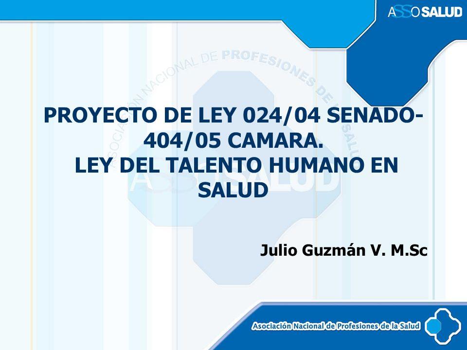PROYECTO DE LEY 024/04 SENADO- 404/05 CAMARA. LEY DEL TALENTO HUMANO EN SALUD Julio Guzmán V. M.Sc