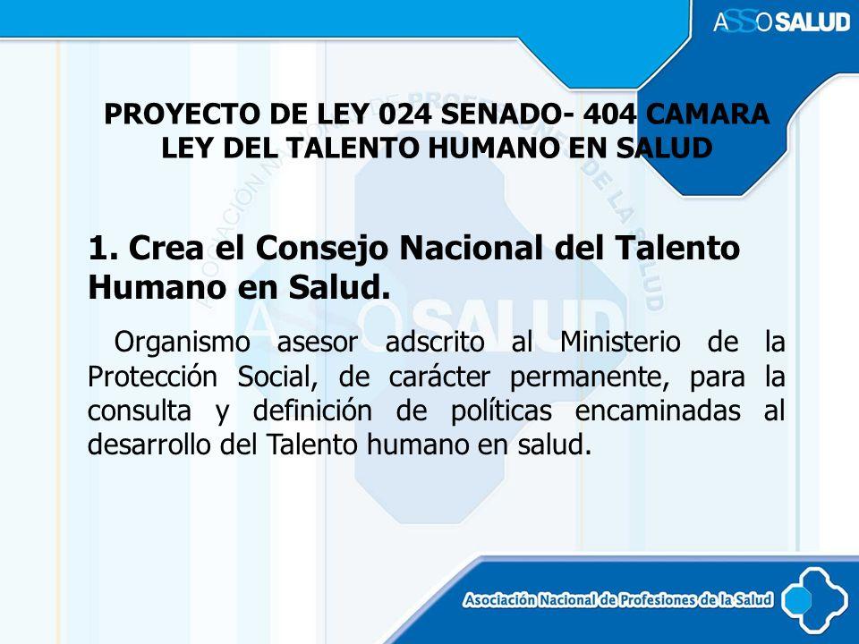 PROYECTO DE LEY 024 SENADO- 404 CAMARA LEY DEL TALENTO HUMANO EN SALUD 1. Crea el Consejo Nacional del Talento Humano en Salud. Organismo asesor adscr