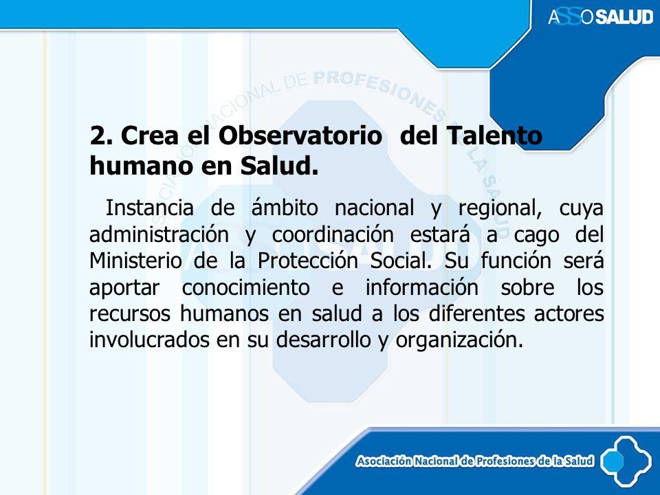 2. Crea el Observatorio del Talento humano en Salud. Instancia de ámbito nacional y regional, cuya administración y coordinación estará a cago del Min