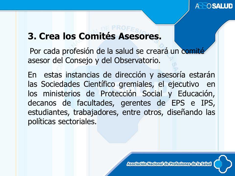 3. Crea los Comités Asesores. Por cada profesión de la salud se creará un comité asesor del Consejo y del Observatorio. En estas instancias de direcci