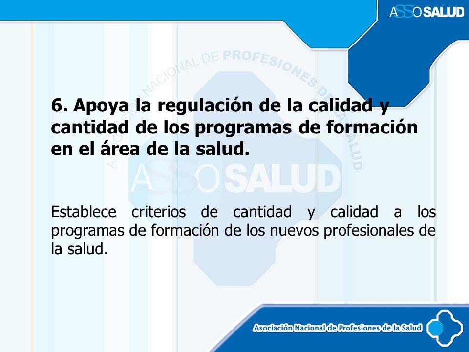 6. Apoya la regulación de la calidad y cantidad de los programas de formación en el área de la salud. Establece criterios de cantidad y calidad a los