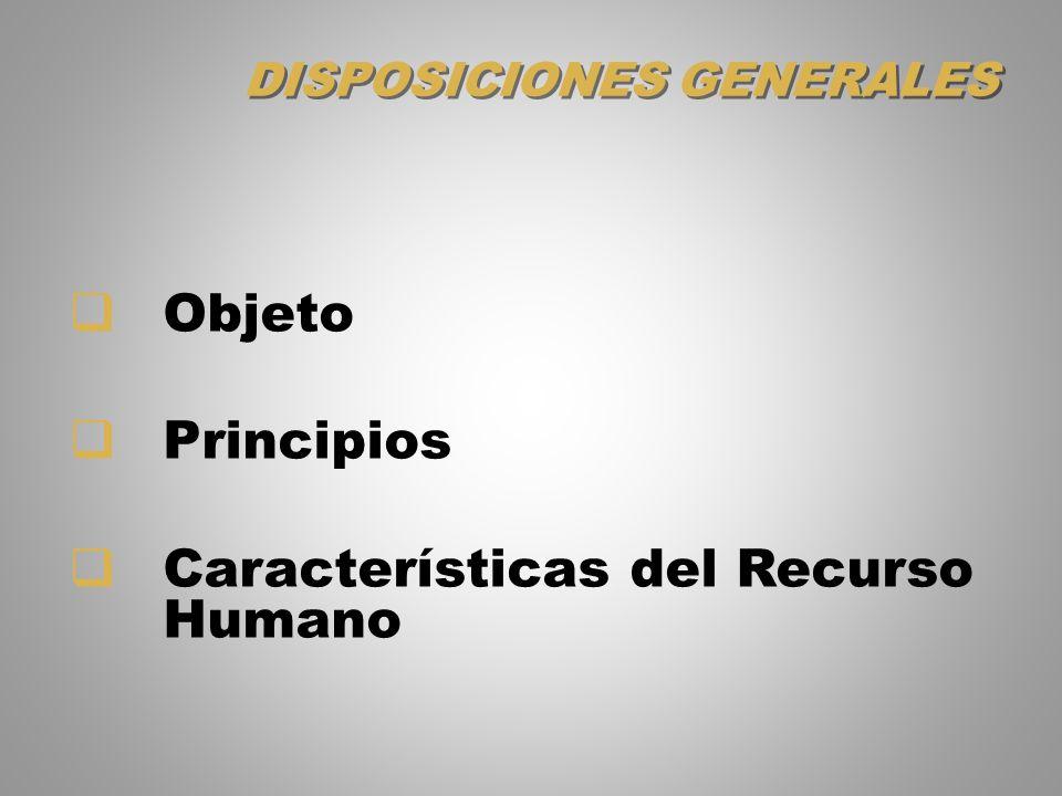 DISPOSICIONES GENERALES Objeto Principios Características del Recurso Humano