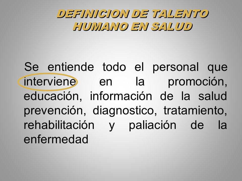DEFINICION DE TALENTO HUMANO EN SALUD Se entiende todo el personal que interviene en la promoción, educación, información de la salud prevención, diag