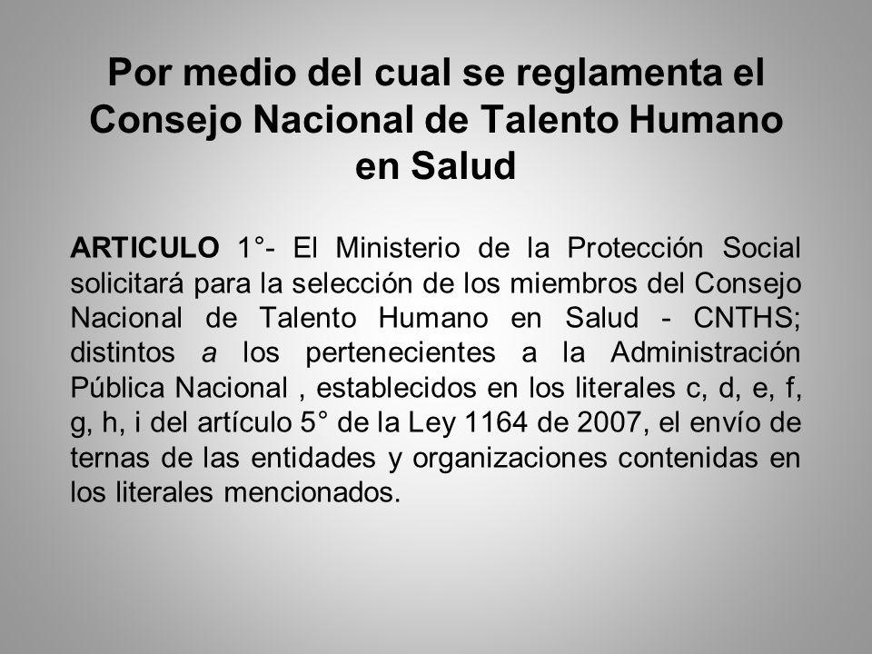 Por medio del cual se reglamenta el Consejo Nacional de Talento Humano en Salud ARTICULO 1°- El Ministerio de la Protección Social solicitará para la