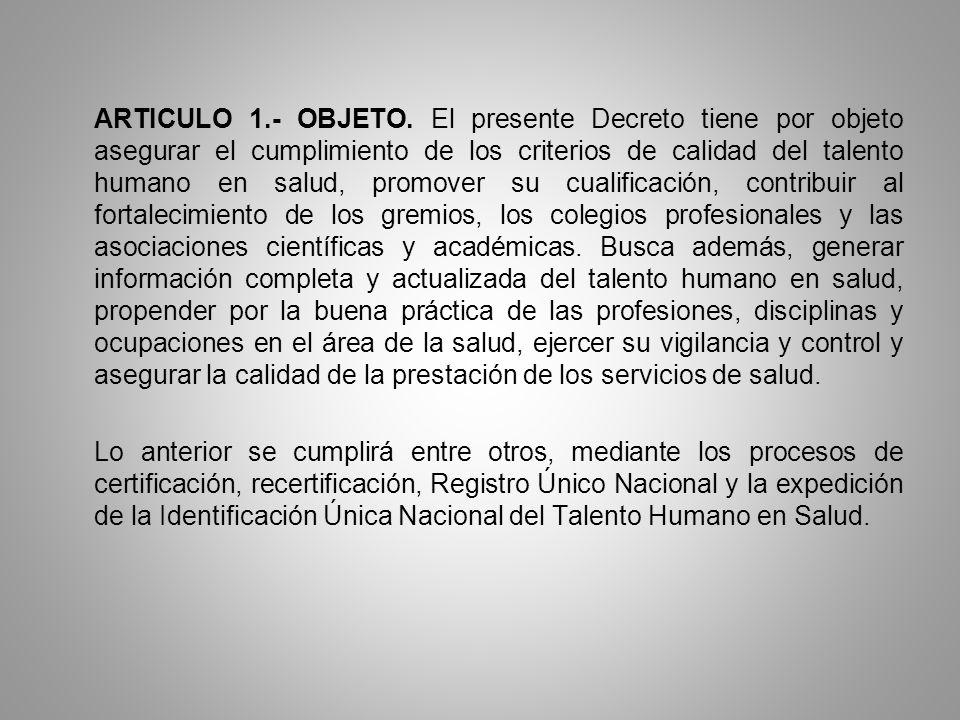 ARTICULO 1.- OBJETO. El presente Decreto tiene por objeto asegurar el cumplimiento de los criterios de calidad del talento humano en salud, promover s
