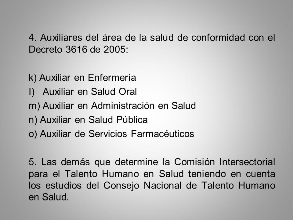 4. Auxiliares del área de la salud de conformidad con el Decreto 3616 de 2005: k) Auxiliar en Enfermería I) Auxiliar en Salud Oral m) Auxiliar en Admi