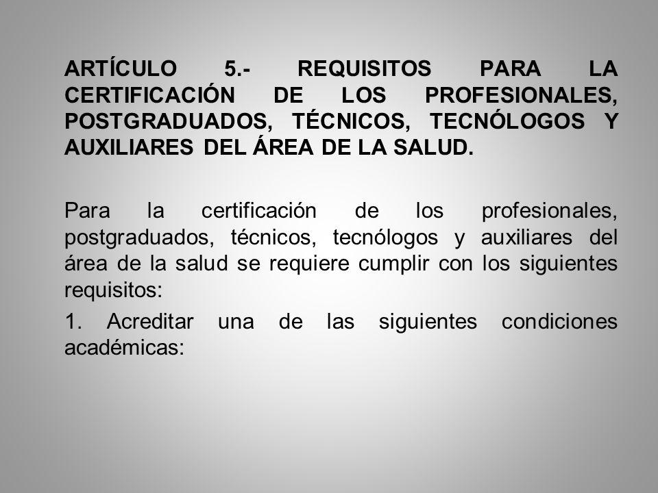 ARTÍCULO 5.- REQUISITOS PARA LA CERTIFICACIÓN DE LOS PROFESIONALES, POSTGRADUADOS, TÉCNICOS, TECNÓLOGOS Y AUXILIARES DEL ÁREA DE LA SALUD. Para la cer