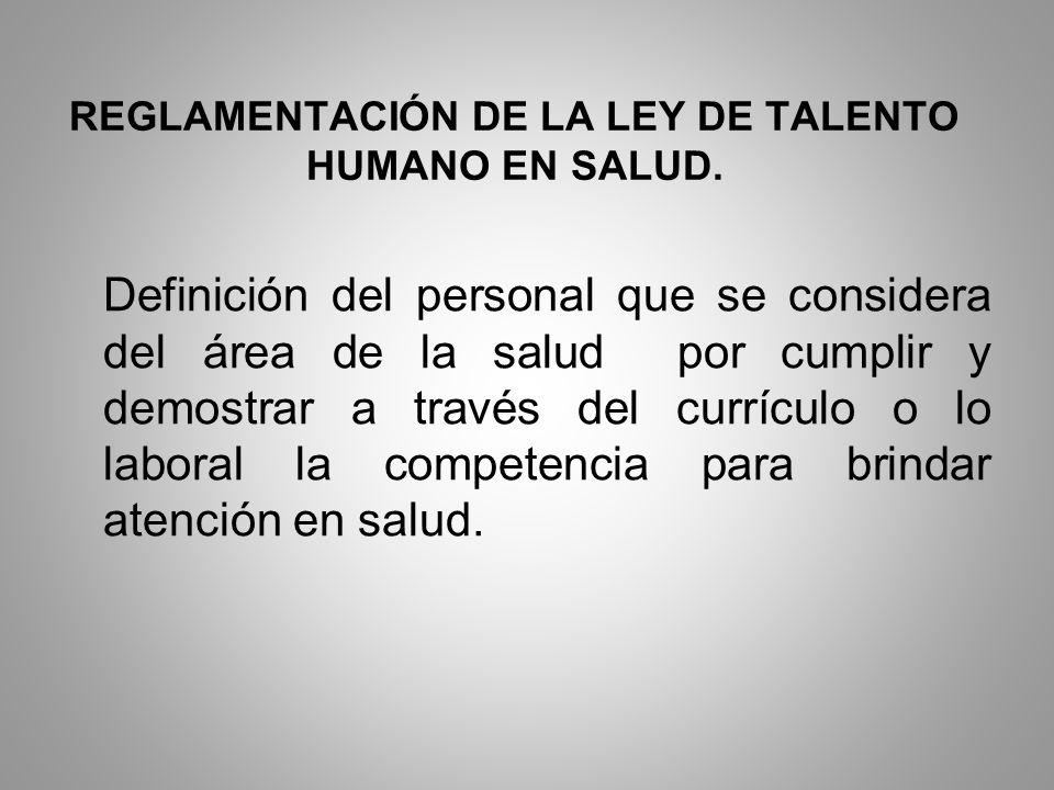 REGLAMENTACIÓN DE LA LEY DE TALENTO HUMANO EN SALUD. Definición del personal que se considera del área de la salud por cumplir y demostrar a través de