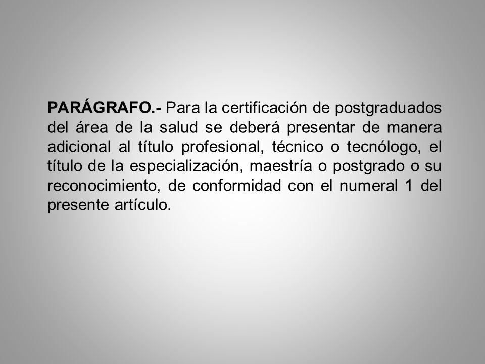 PARÁGRAFO.- Para la certificación de postgraduados del área de la salud se deberá presentar de manera adicional al título profesional, técnico o tecnó