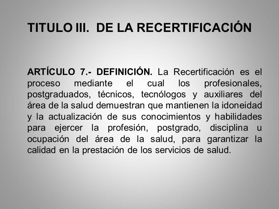 TITULO III. DE LA RECERTIFICACIÓN ARTÍCULO 7.- DEFINICIÓN. La Recertificación es el proceso mediante el cual los profesionales, postgraduados, técnico