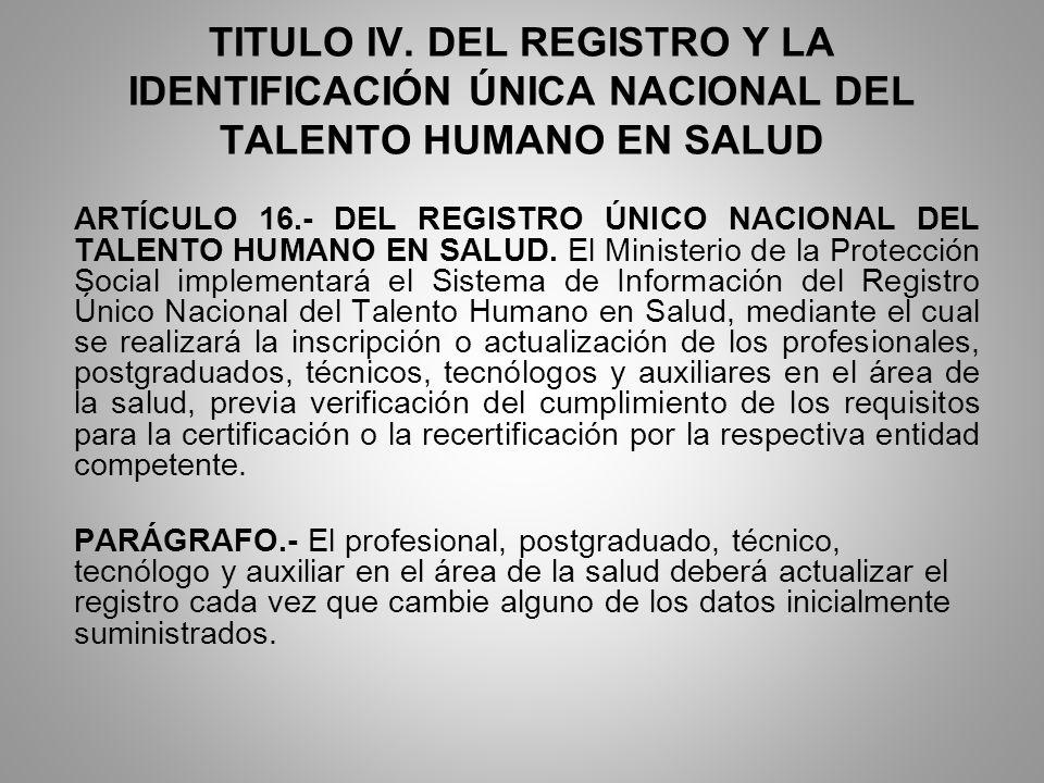 TITULO IV. DEL REGISTRO Y LA IDENTIFICACIÓN ÚNICA NACIONAL DEL TALENTO HUMANO EN SALUD ARTÍCULO 16.- DEL REGISTRO ÚNICO NACIONAL DEL TALENTO HUMANO EN
