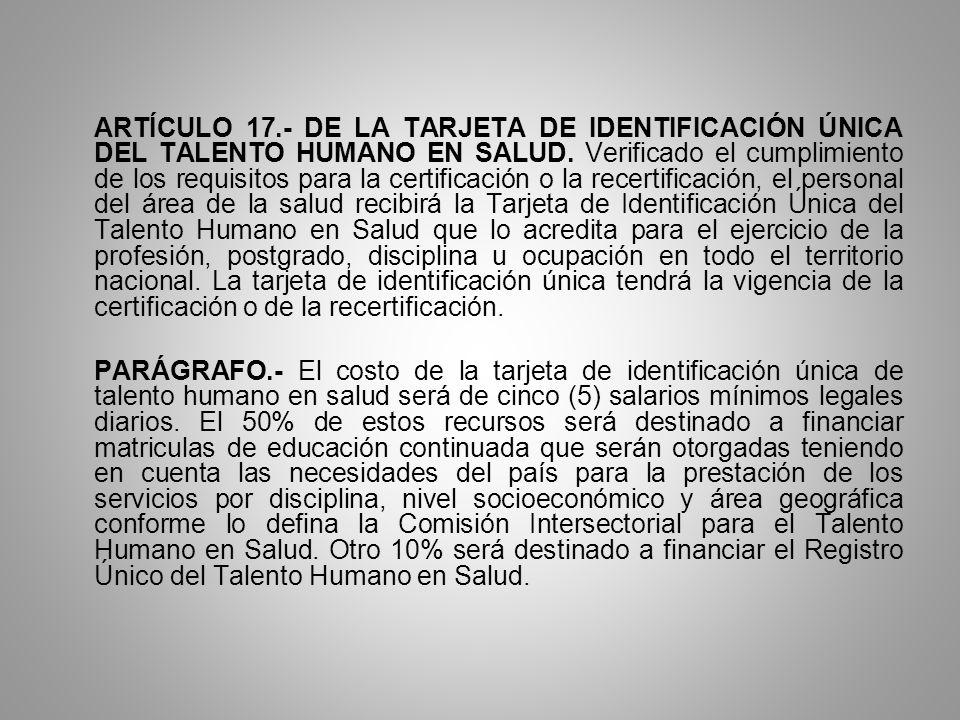 ARTÍCULO 17.- DE LA TARJETA DE IDENTIFICACIÓN ÚNICA DEL TALENTO HUMANO EN SALUD. Verificado el cumplimiento de los requisitos para la certificación o