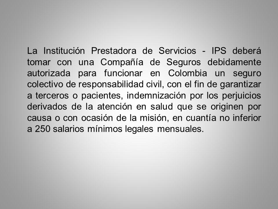 La Institución Prestadora de Servicios - IPS deberá tomar con una Compañía de Seguros debidamente autorizada para funcionar en Colombia un seguro cole