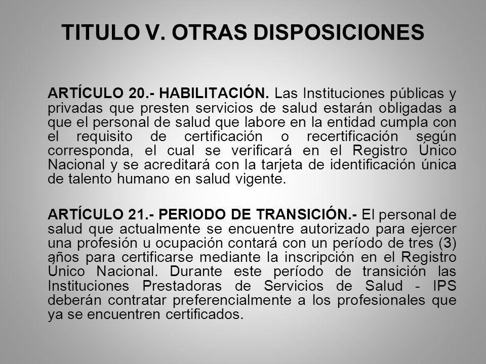 TITULO V. OTRAS DISPOSICIONES ARTÍCULO 20.- HABILITACIÓN. Las Instituciones públicas y privadas que presten servicios de salud estarán obligadas a que