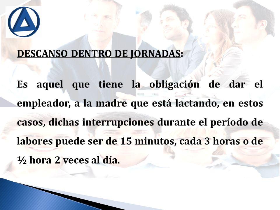DESCANSO DENTRO DE JORNADAS: Es aquel que tiene la obligación de dar el empleador, a la madre que está lactando, en estos casos, dichas interrupciones