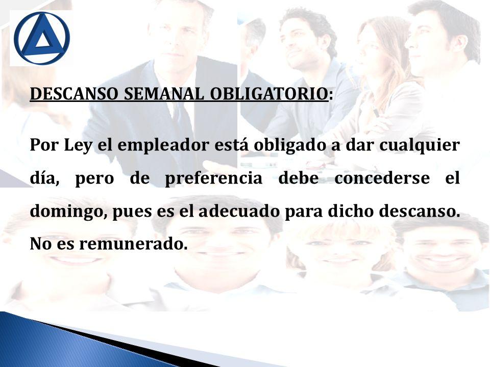 DESCANSO SEMANAL OBLIGATORIO: Por Ley el empleador está obligado a dar cualquier día, pero de preferencia debe concederse el domingo, pues es el adecu
