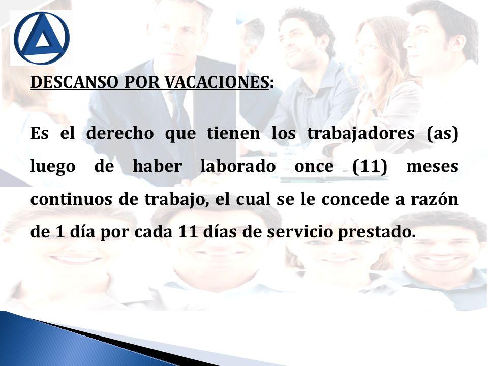 DESCANSO POR VACACIONES: Es el derecho que tienen los trabajadores (as) luego de haber laborado once (11) meses continuos de trabajo, el cual se le co