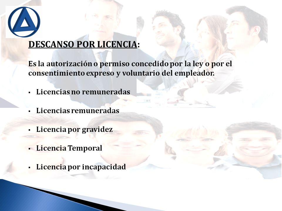 DESCANSO POR LICENCIA: Es la autorización o permiso concedido por la ley o por el consentimiento expreso y voluntario del empleador. Licencias no remu