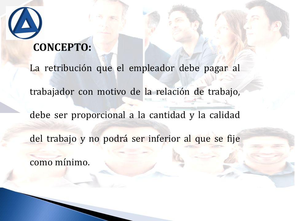 CONCEPTO: La retribución que el empleador debe pagar al trabajador con motivo de la relación de trabajo, debe ser proporcional a la cantidad y la cali