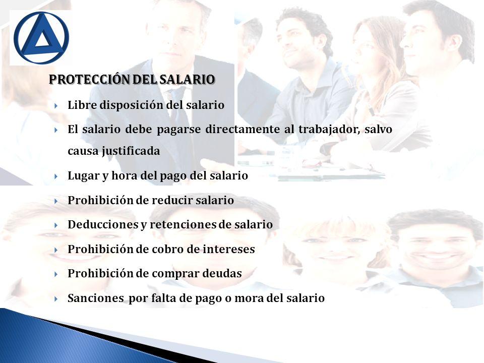 PROTECCIÓN DEL SALARIO Libre disposición del salario El salario debe pagarse directamente al trabajador, salvo causa justificada Lugar y hora del pago