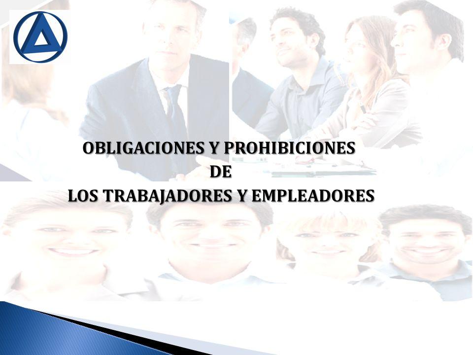 OBLIGACIONES Y PROHIBICIONES DE DE LOS TRABAJADORES Y EMPLEADORES LOS TRABAJADORES Y EMPLEADORES