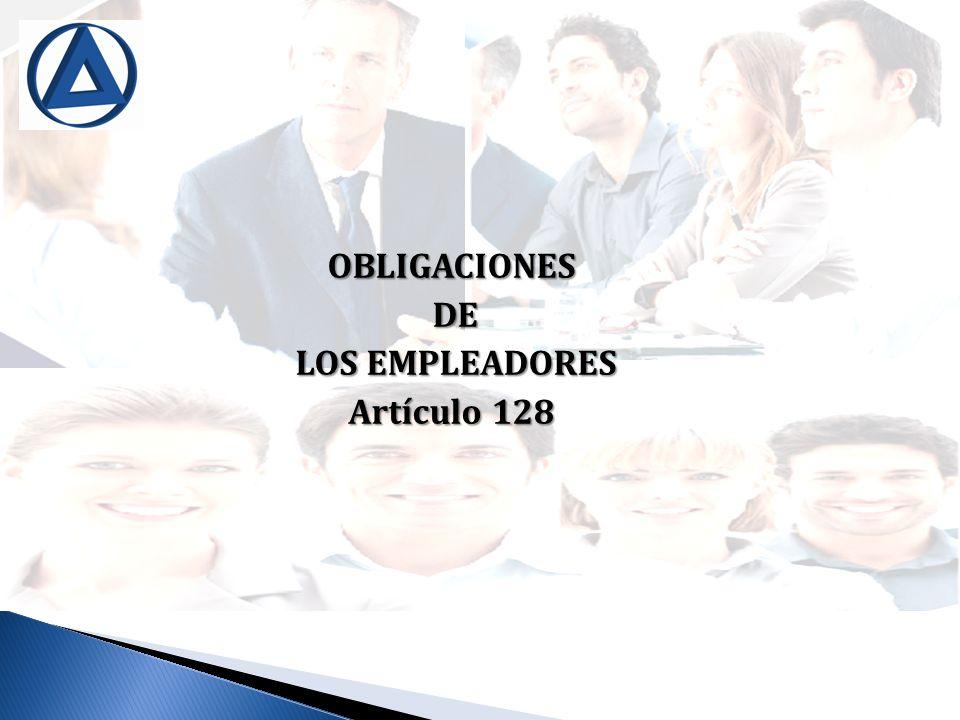 OBLIGACIONES DE DE LOS EMPLEADORES LOS EMPLEADORES Artículo 128