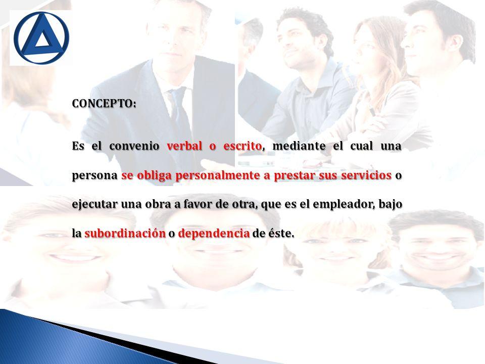 CONCEPTO: Es el convenio verbal o escrito, mediante el cual una persona se obliga personalmente a prestar sus servicios o ejecutar una obra a favor de