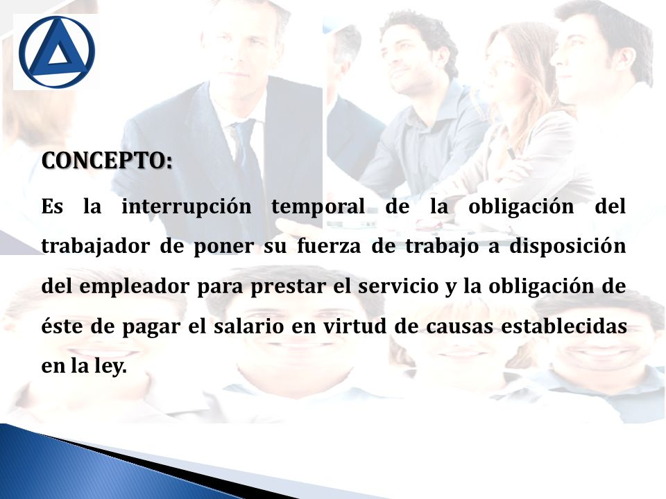 CONCEPTO: Es la interrupción temporal de la obligación del trabajador de poner su fuerza de trabajo a disposición del empleador para prestar el servic