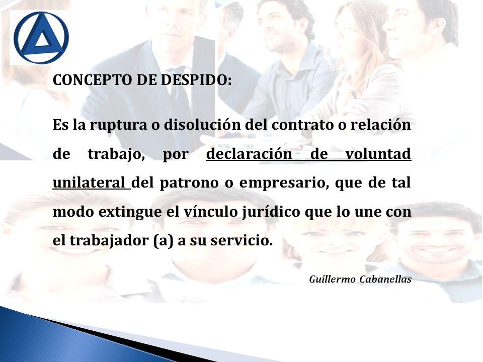 CONCEPTO DE DESPIDO: Es la ruptura o disolución del contrato o relación de trabajo, por declaración de voluntad unilateral del patrono o empresario, q