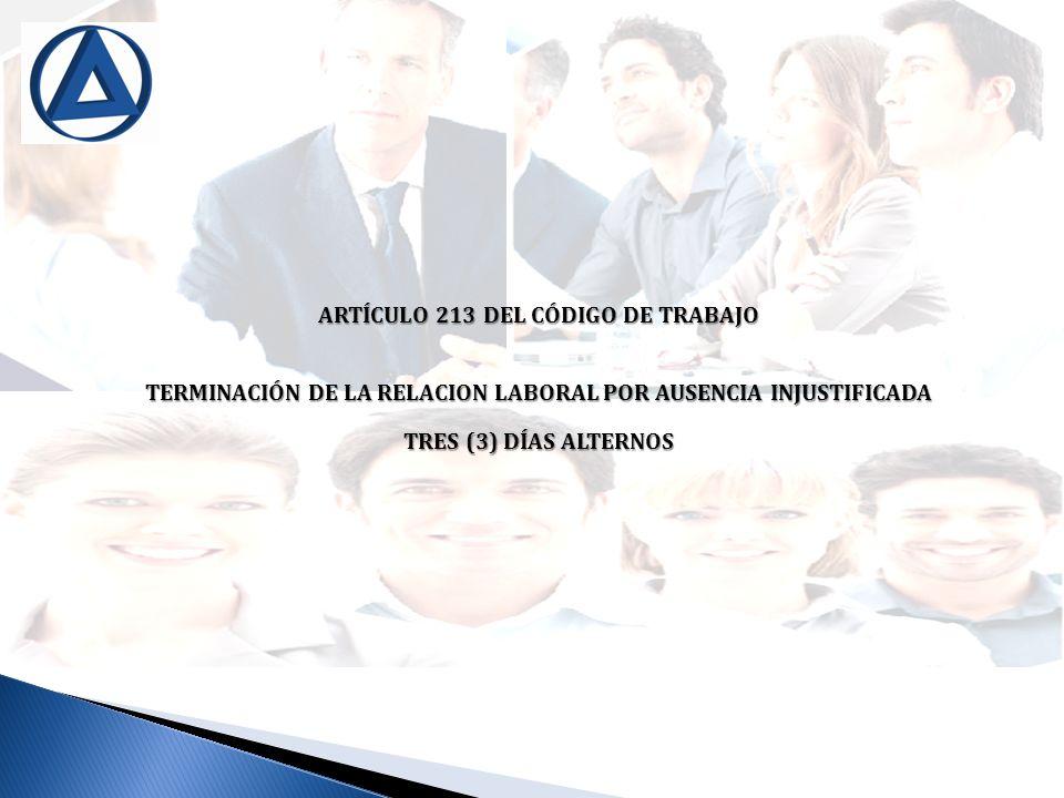 ARTÍCULO 213 DEL CÓDIGO DE TRABAJO TERMINACIÓN DE LA RELACION LABORAL POR AUSENCIA INJUSTIFICADA TRES (3) DÍAS ALTERNOS