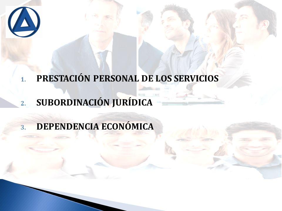 1. PRESTACIÓN PERSONAL DE LOS SERVICIOS 2. SUBORDINACIÓN JURÍDICA 3. DEPENDENCIA ECONÓMICA