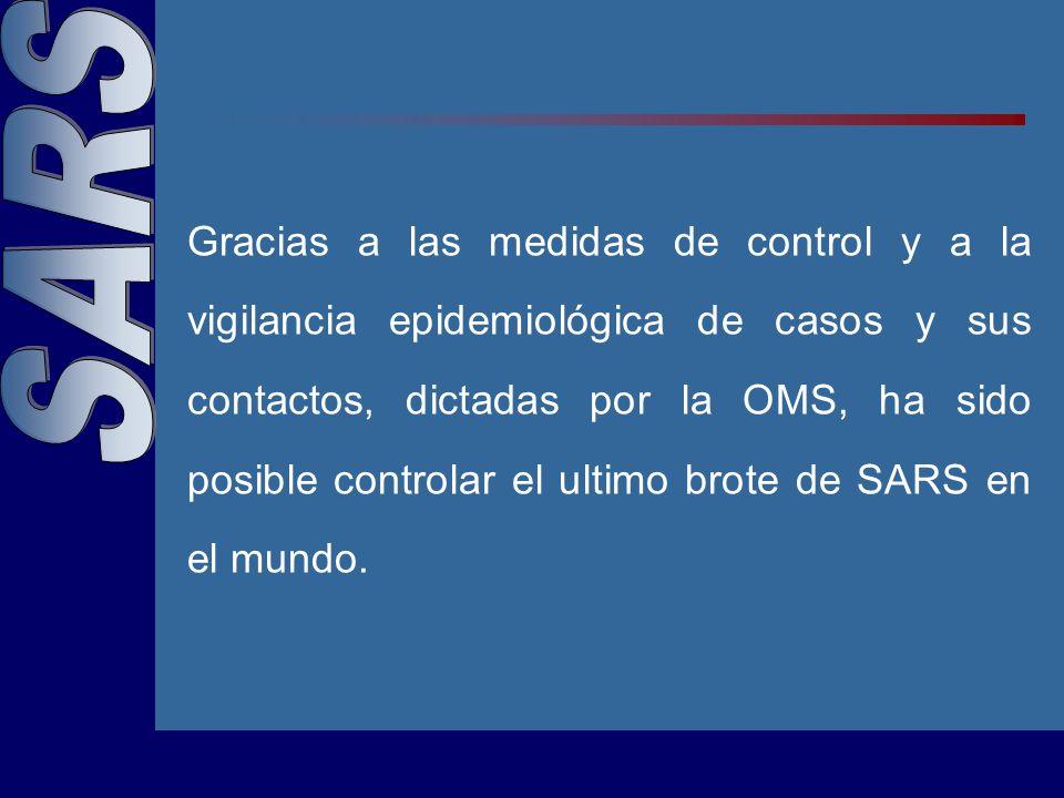 Gracias a las medidas de control y a la vigilancia epidemiológica de casos y sus contactos, dictadas por la OMS, ha sido posible controlar el ultimo brote de SARS en el mundo.