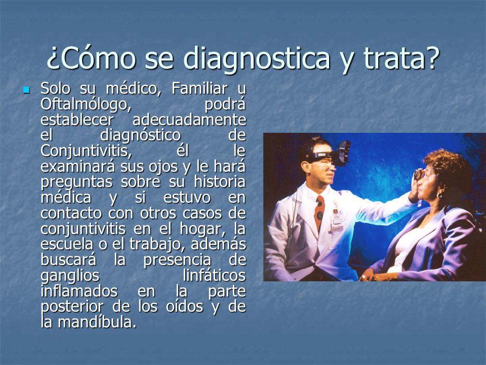 ¿Cómo se diagnostica y trata? Solo su médico, Familiar u Oftalmólogo, podrá establecer adecuadamente el diagnóstico de Conjuntivitis, él le examinará