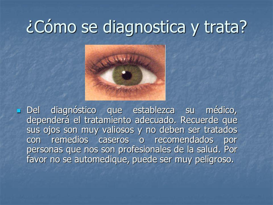 ¿Cómo se diagnostica y trata? Del diagnóstico que establezca su médico, dependerá el tratamiento adecuado. Recuerde que sus ojos son muy valiosos y no