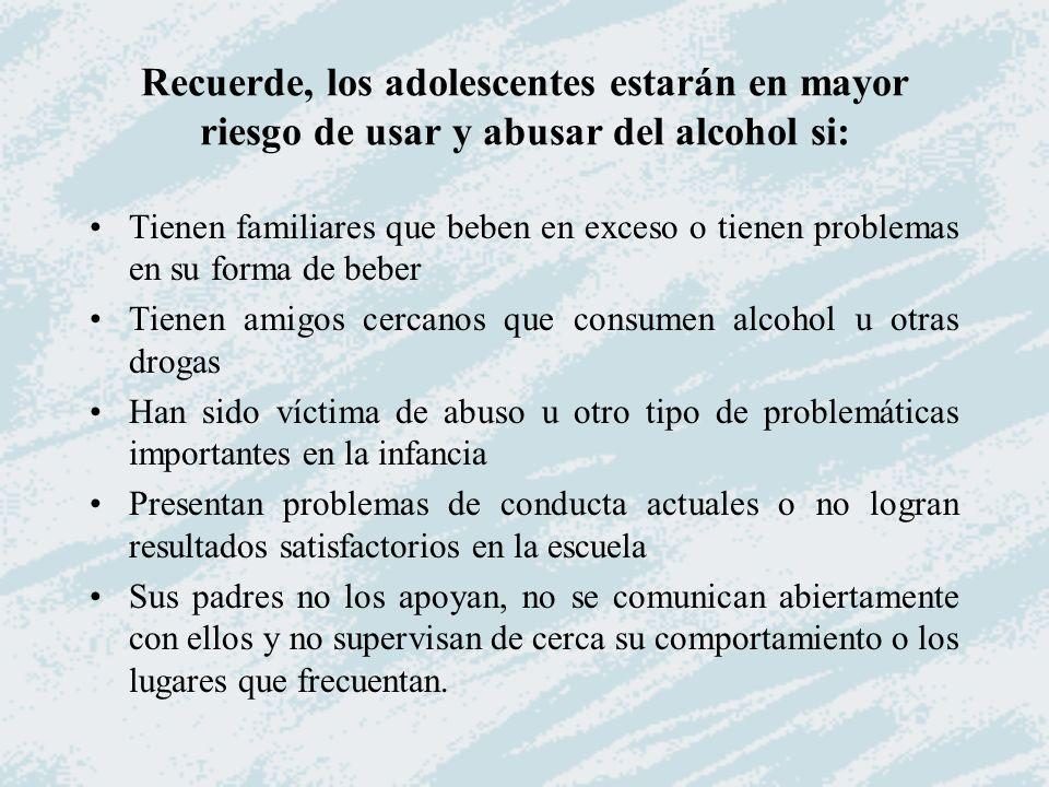 Recuerde, los adolescentes estarán en mayor riesgo de usar y abusar del alcohol si: Tienen familiares que beben en exceso o tienen problemas en su for
