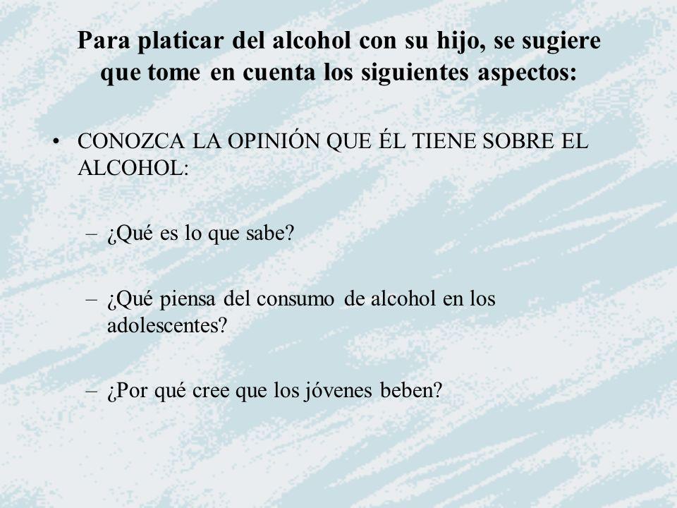 Para platicar del alcohol con su hijo, se sugiere que tome en cuenta los siguientes aspectos: CONOZCA LA OPINIÓN QUE ÉL TIENE SOBRE EL ALCOHOL: –¿Qué