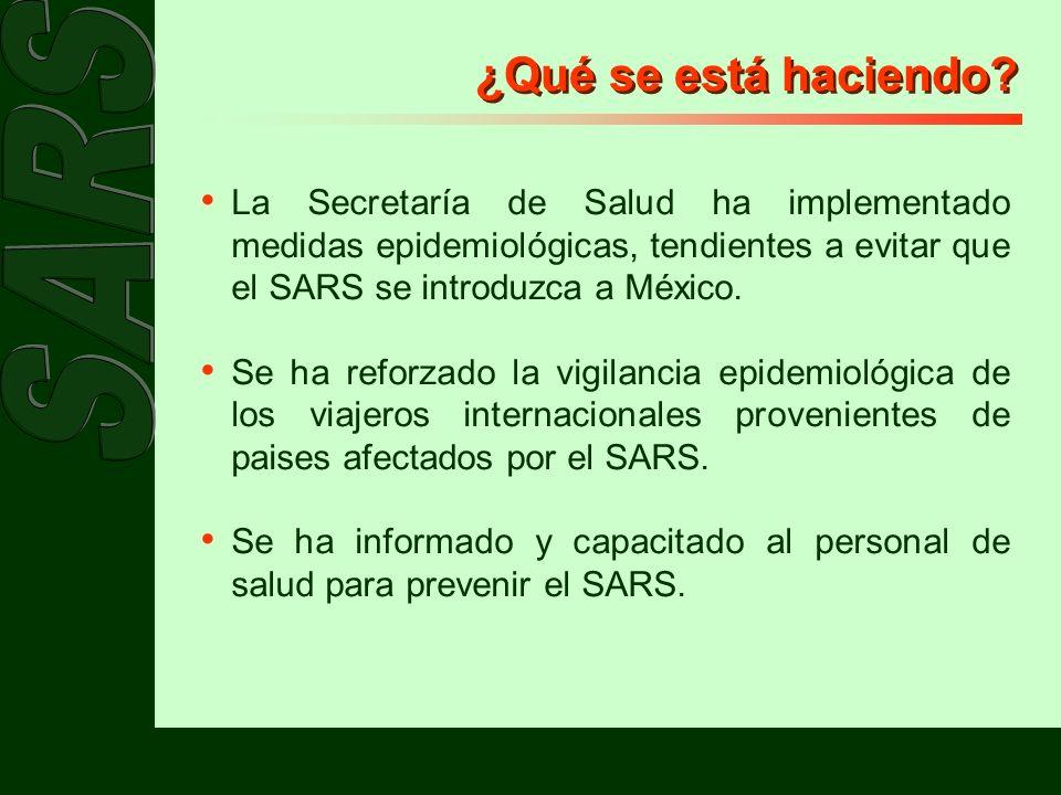 ¿Qué se está haciendo? La Secretaría de Salud ha implementado medidas epidemiológicas, tendientes a evitar que el SARS se introduzca a México. Se ha r