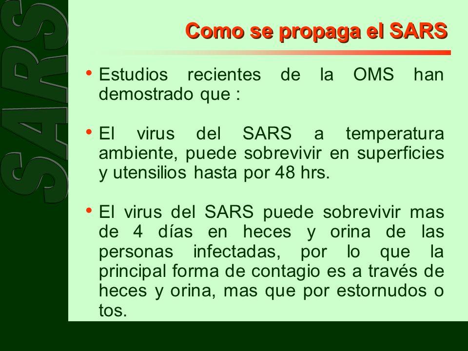 Como se propaga el SARS Estudios recientes de la OMS han demostrado que : El virus del SARS a temperatura ambiente, puede sobrevivir en superficies y