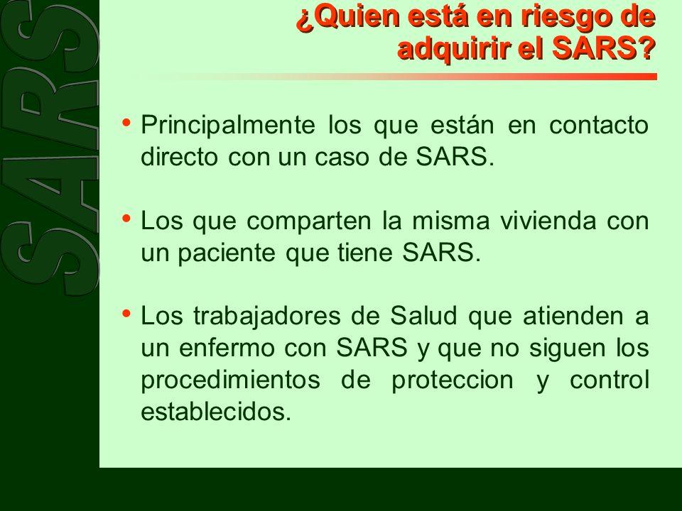 ¿Quien está en riesgo de adquirir el SARS? Principalmente los que están en contacto directo con un caso de SARS. Los que comparten la misma vivienda c