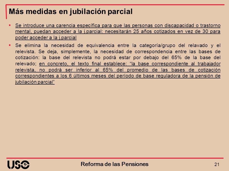 Más medidas en jubilación parcial 21 Reforma de las Pensiones Se introduce una carencia específica para que las personas con discapacidad o trastorno