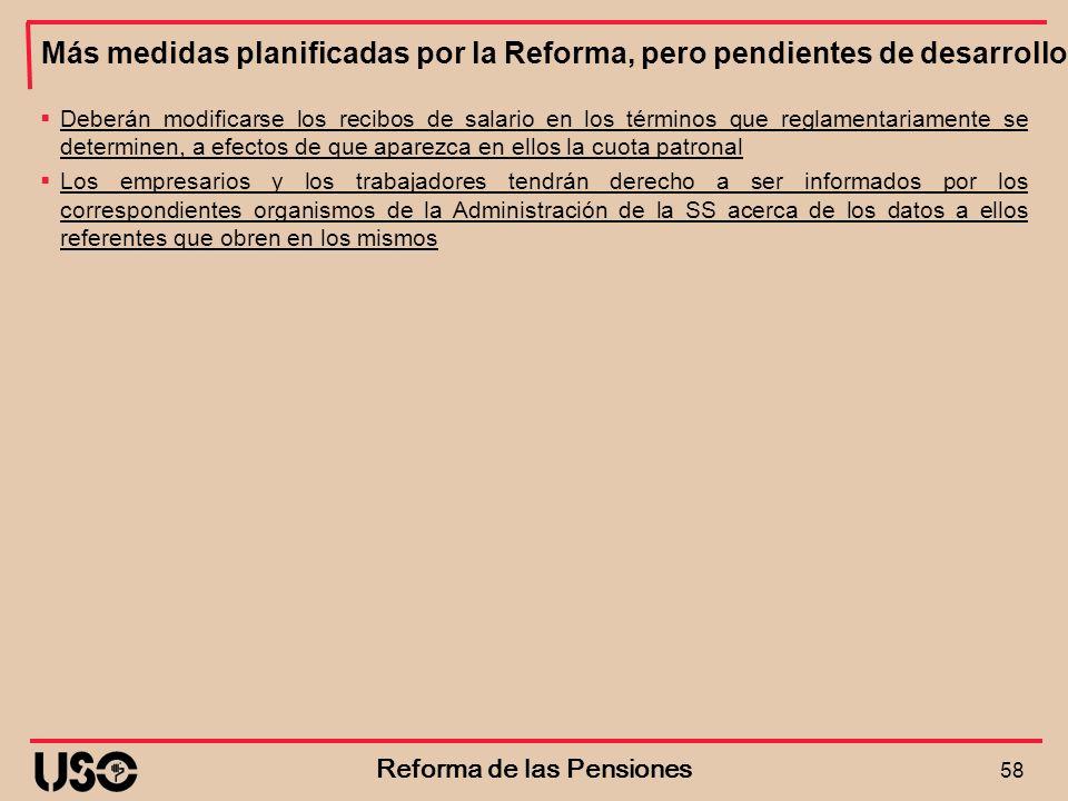 Más medidas planificadas por la Reforma, pero pendientes de desarrollo 58 Reforma de las Pensiones Deberán modificarse los recibos de salario en los t