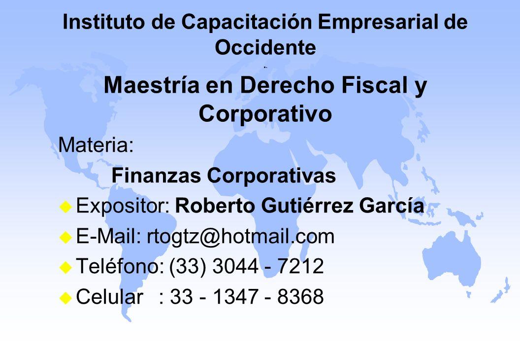 Instituto de Capacitación Empresarial de Occidente.. Maestría en Derecho Fiscal y Corporativo Materia: Finanzas Corporativas u Expositor: Roberto Guti