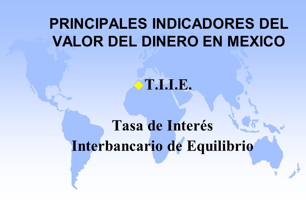 PRINCIPALES INDICADORES DEL VALOR DEL DINERO EN MEXICO u T.I.I.E. Tasa de Interés Interbancario de Equilibrio